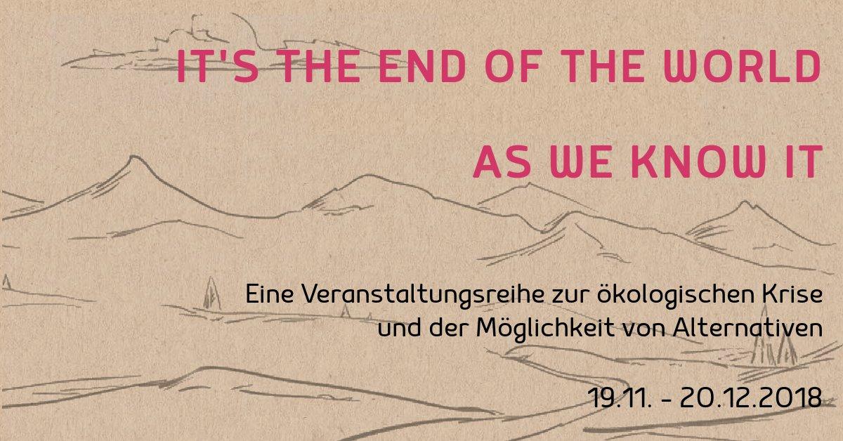 It's the End of the World as We Know It – Eine Veranstaltungsreihe zur ökologischen Krise und der Möglichkeit von Alternativen